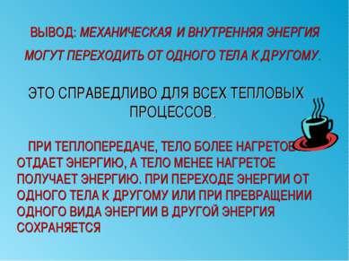 ВЫВОД: МЕХАНИЧЕСКАЯ И ВНУТРЕННЯЯ ЭНЕРГИЯ МОГУТ ПЕРЕХОДИТЬ ОТ ОДНОГО ТЕЛА К ДР...