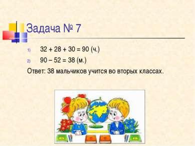 Задача № 7 32 + 28 + 30 = 90 (ч.) 90 – 52 = 38 (м.) Ответ: 38 мальчиков учитс...