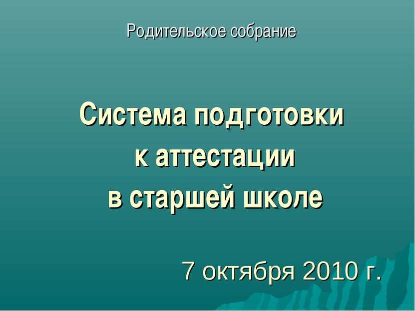 7 октября 2010 г. Родительское собрание Система подготовки к аттестации в ста...