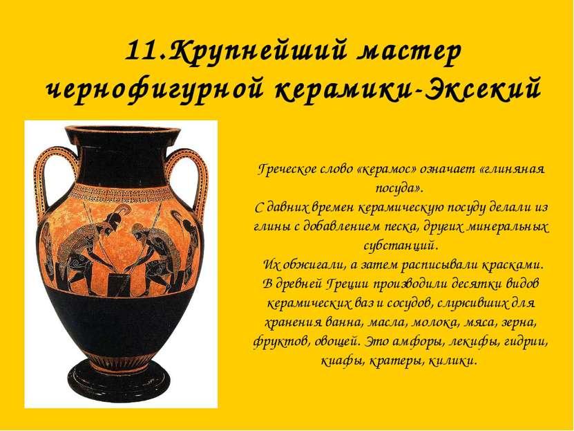 11.Крупнейший мастер чернофигурной керамики-Эксекий Греческое слово «керамос»...