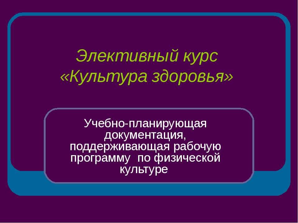Элективный курс «Культура здоровья» Учебно-планирующая документация, поддержи...