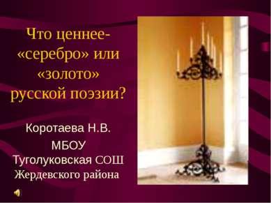 Что ценнее- «серебро» или «золото» русской поэзии? Коротаева Н.В. МБОУ Туголу...