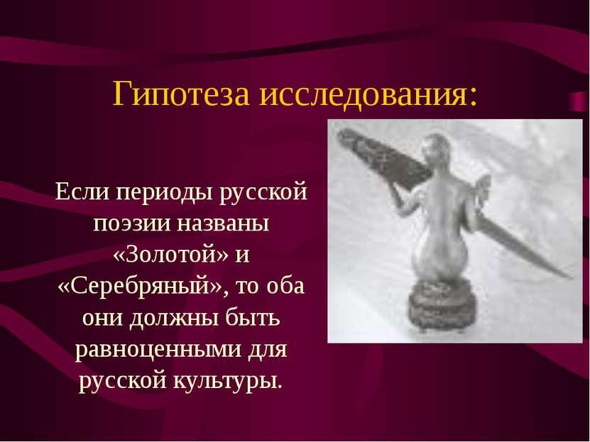 Гипотеза исследования: Если периоды русской поэзии названы «Золотой» и «Сереб...