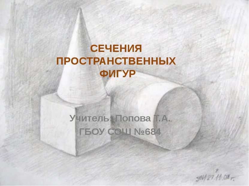 СЕЧЕНИЯ ПРОСТРАНСТВЕННЫХ ФИГУР Учитель: Попова Т.А. ГБОУ СОШ №684