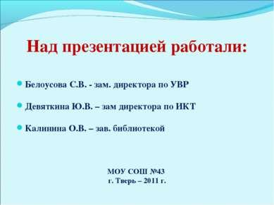 Над презентацией работали: Белоусова С.В. - зам. директора по УВР Девяткина Ю...