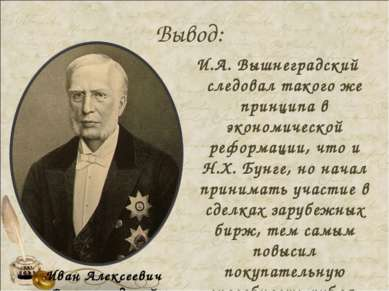 Вывод: И.А. Вышнеградский следовал такого же принципа в экономической реформа...
