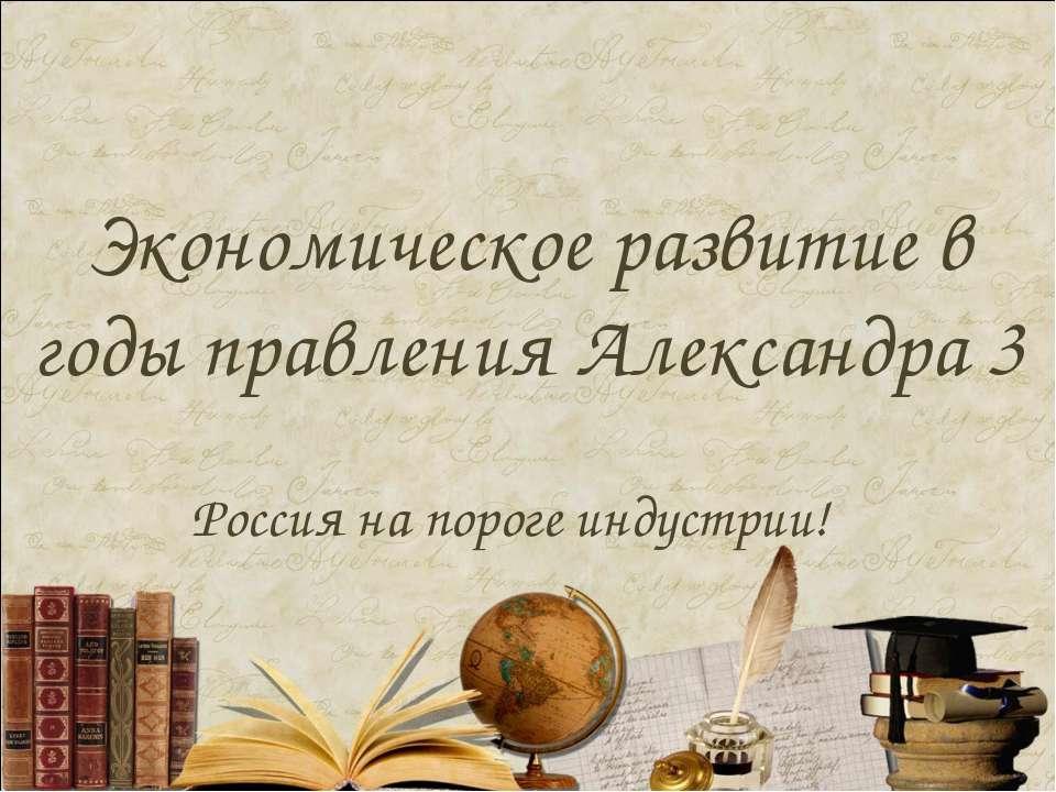 Экономическое развитие в годы правления Александра 3 Россия на пороге индустрии!