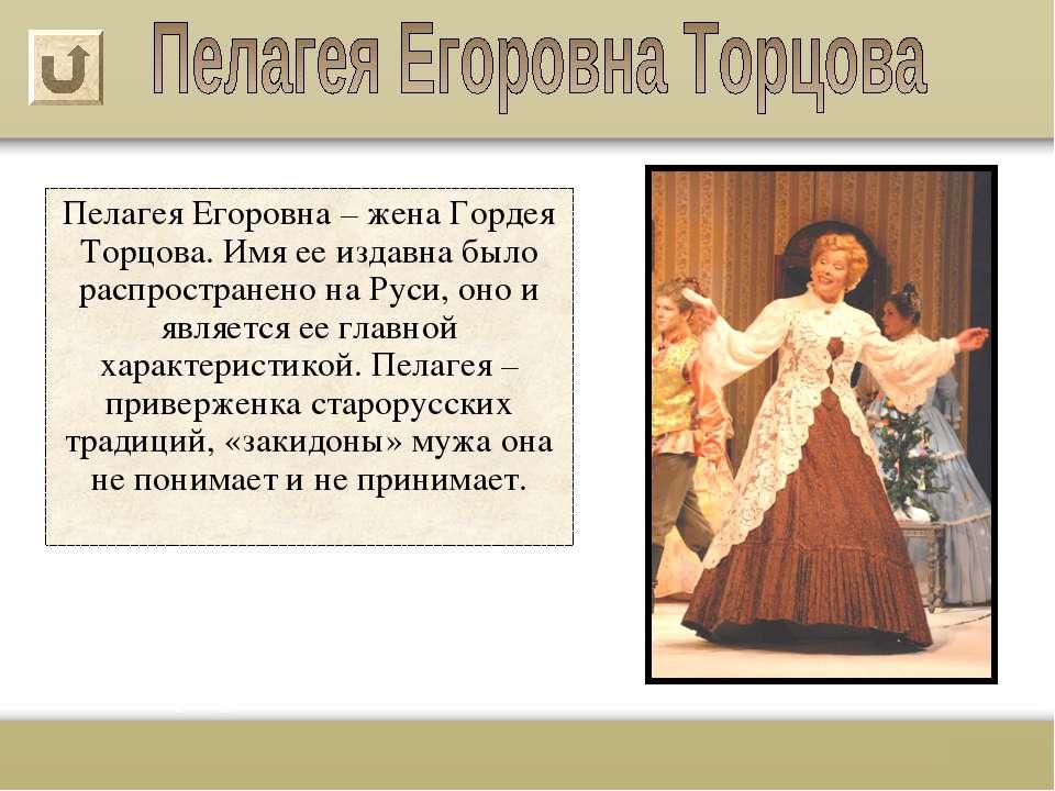 Пелагея Егоровна – жена Гордея Торцова. Имя ее издавна было распространено на...