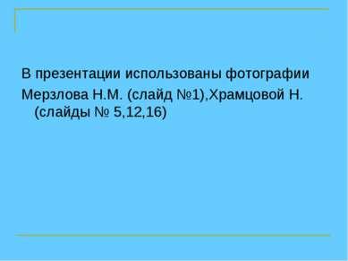 В презентации использованы фотографии Мерзлова Н.М. (слайд №1),Храмцовой Н. (...