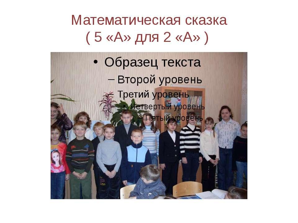 Математическая сказка ( 5 «А» для 2 «А» )