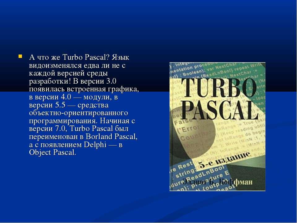 А что же Turbo Pascal? Язык видоизменялся едва ли не с каждой версией среды р...