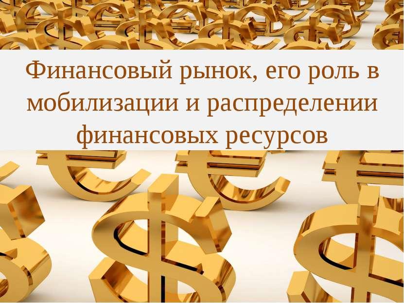 Финансовый рынок, его роль в мобилизации и распределении финансовых ресурсов