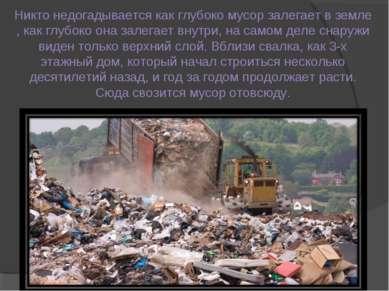 Никто недогадывается как глубоко мусор залегает в земле , как глубоко она зал...