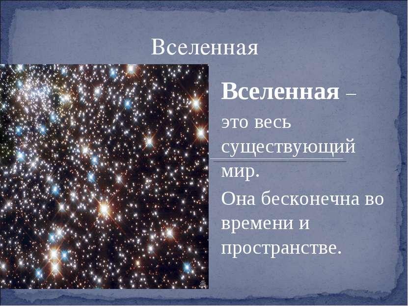 Вселенная Вселенная – это весь существующий мир. Она бесконечна во времени и ...