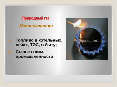 Природный газ Использование Топливо в котельных, печах, ТЭС, в быту; Сырье в ...