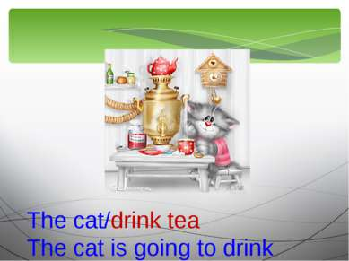 The cat/drink tea The cat is going to drink tea.
