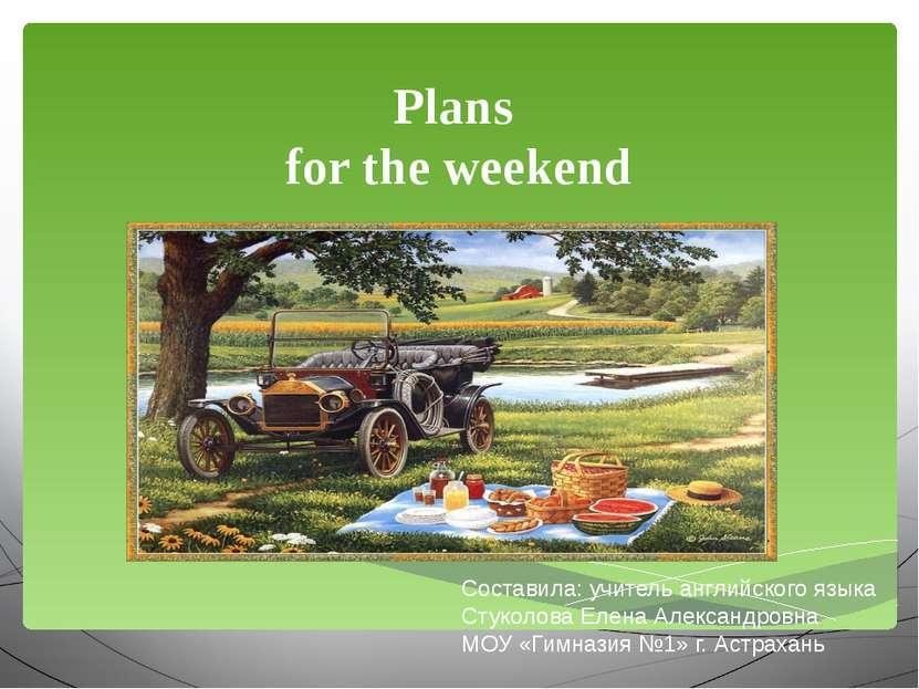 Plans for the weekend Составила: учитель английского языка Стуколова Елена Ал...
