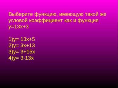 Выберите функцию, имеющую такой же угловой коэффициент как и функция у=13х+3 ...