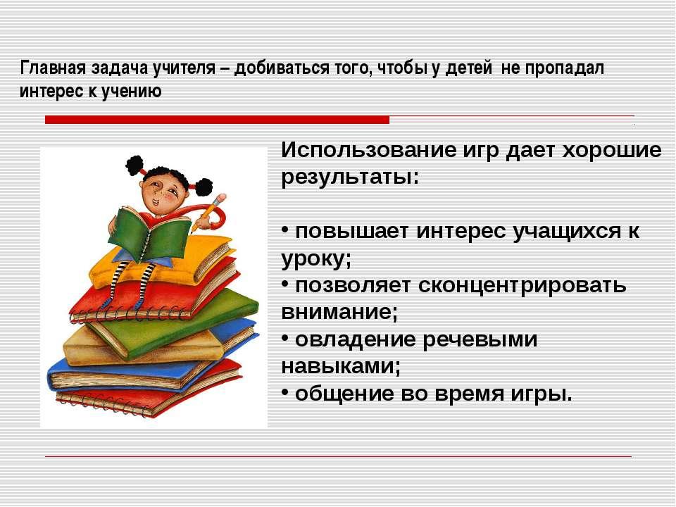 Главная задача учителя – добиваться того, чтобы у детей не пропадал интерес к...
