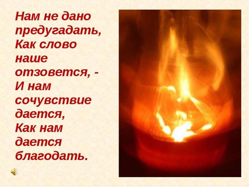 Нам не дано предугадать, Как слово наше отзовется, - И нам сочувствие дается,...