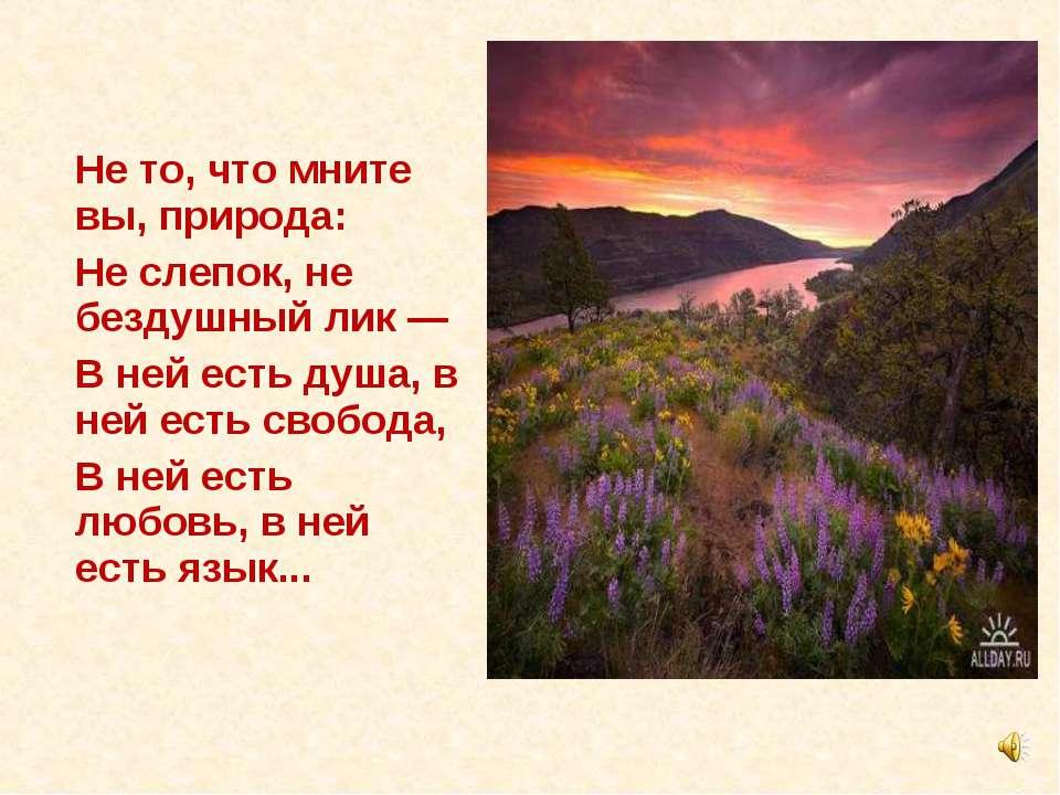 Не то, что мните вы, природа: Не слепок, не бездушный лик — В ней есть душа, ...