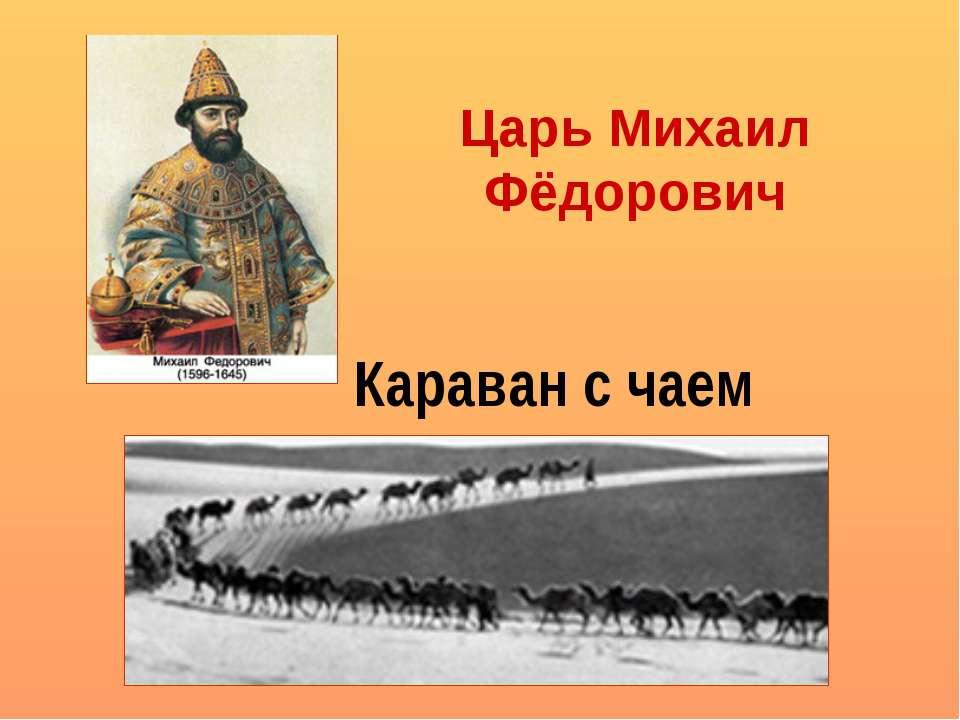 Царь Михаил Фёдорович Караван с чаем