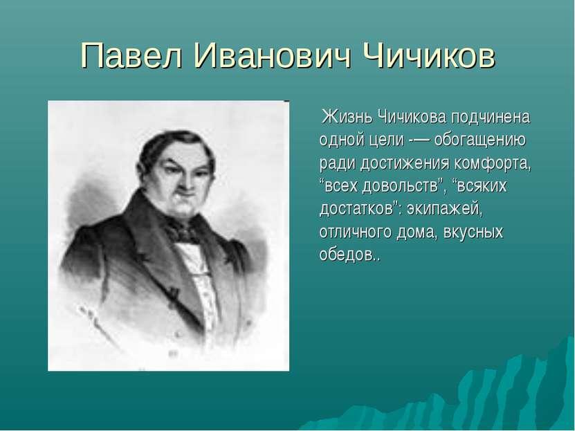 Павел Иванович Чичиков Жизнь Чичикова подчинена одной цели -— обогащению ради...
