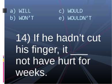14) If he hadn't cut his finger, it ___ not have hurt for weeks.