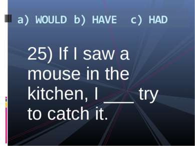 25) If I saw a mouse in the kitchen, I ___ try to catch it.