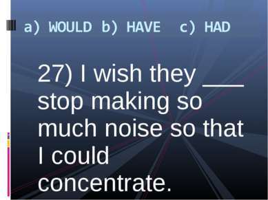 27) I wish they ___ stop making so much noise so that I could concentrate.