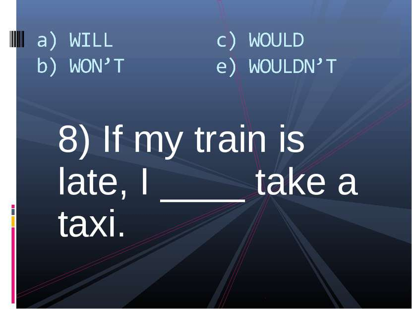 8) If my train is late, I ____ take a taxi.