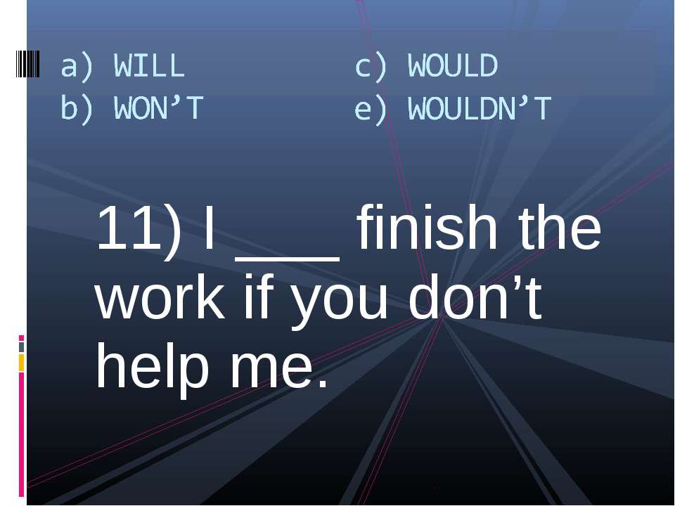 11) I ___ finish the work if you don't help me.