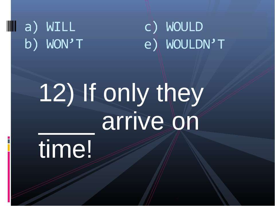 12) If only they ____ arrive on time!