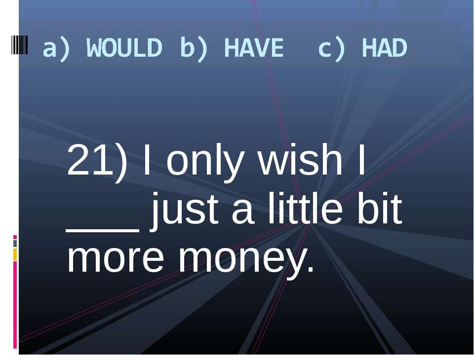 21) I only wish I ___ just a little bit more money.