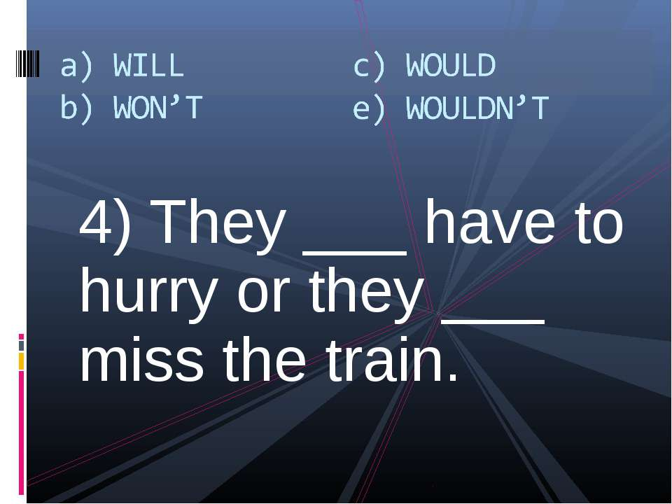 4) They ___ have to hurry or they ___ miss the train.