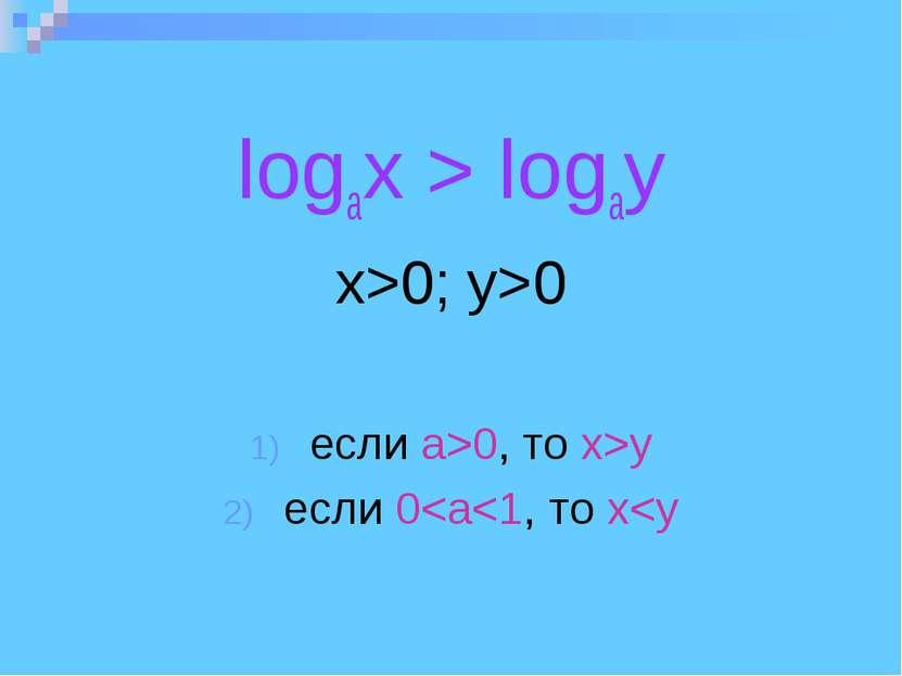 logax > logay x>0; y>0 eсли а>0, то x>y eсли 0