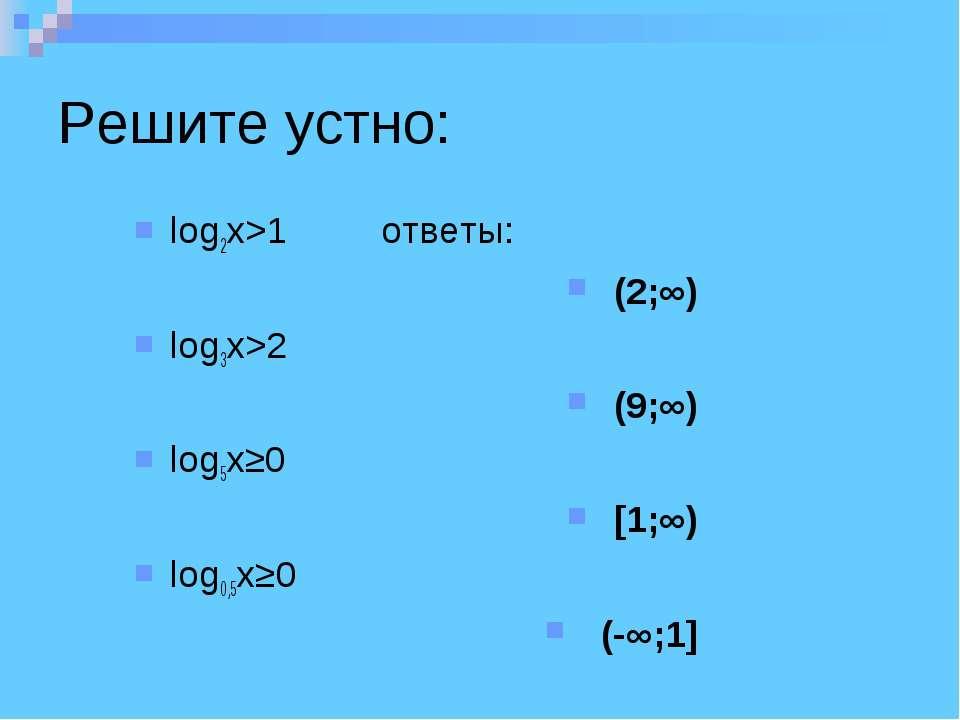 Решите устно: log2x>1 ответы: (2;∞) log3x>2 (9;∞) log5x≥0 [1;∞) log0,5x≥0 (-∞;1]