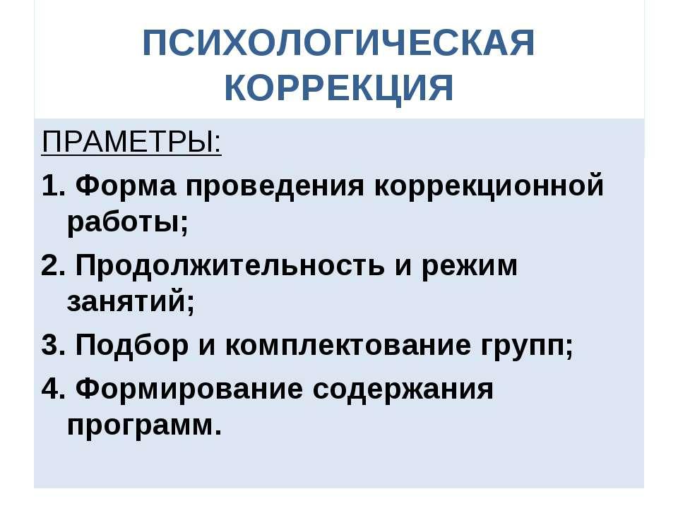 ПСИХОЛОГИЧЕСКАЯ КОРРЕКЦИЯ ПРАМЕТРЫ: 1. Форма проведения коррекционной работы;...
