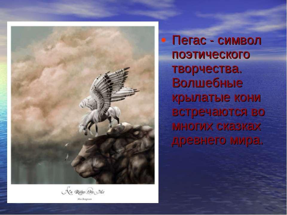 Пегас - символ поэтического творчества. Волшебные крылатые кони встречаются в...