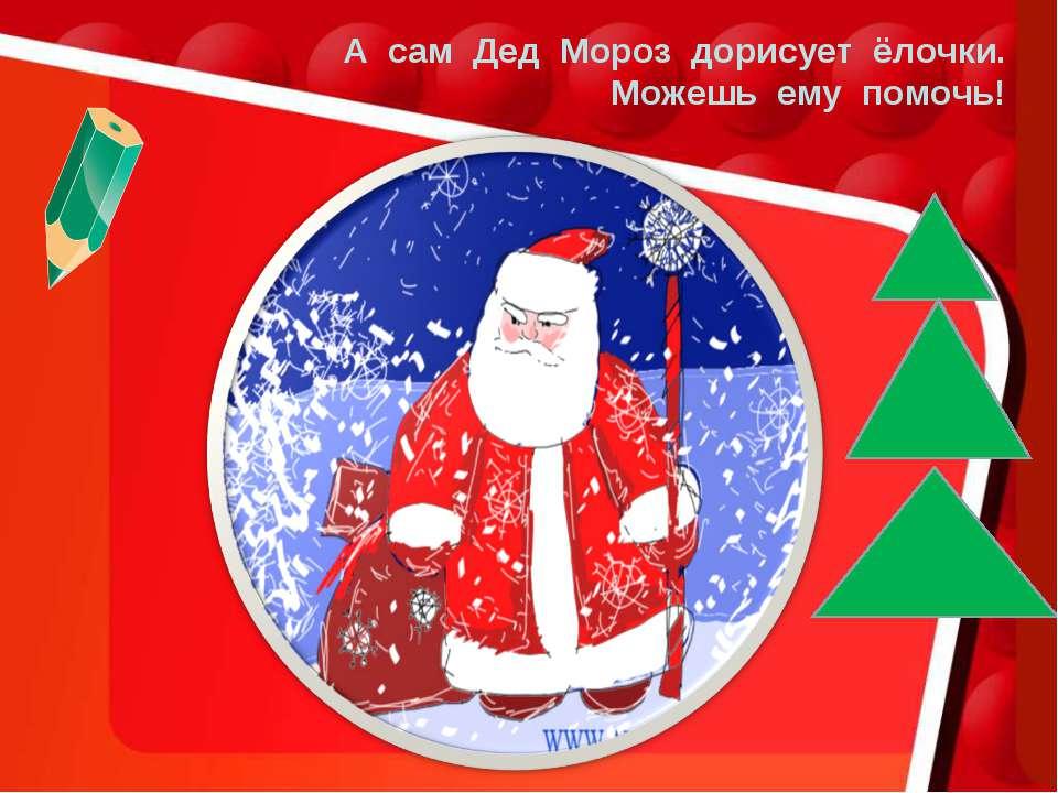 А сам Дед Мороз дорисует ёлочки. Можешь ему помочь!