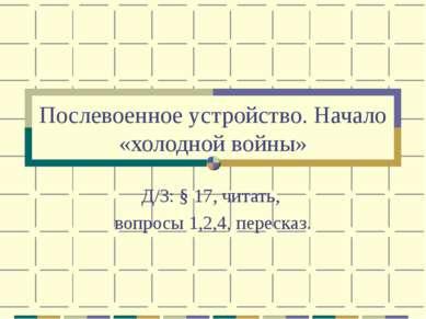 Послевоенное устройство. Начало «холодной войны» Д/З: § 17, читать, вопросы 1...