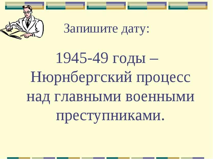 Запишите дату: 1945-49 годы – Нюрнбергский процесс над главными военными прес...