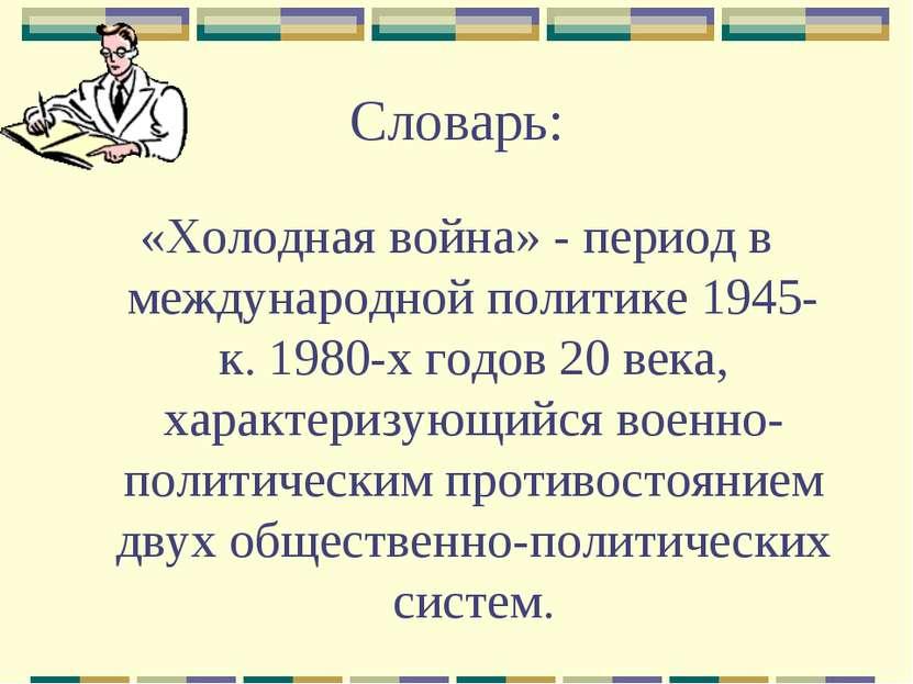 Словарь: «Холодная война» - период в международной политике 1945-к. 1980-х го...