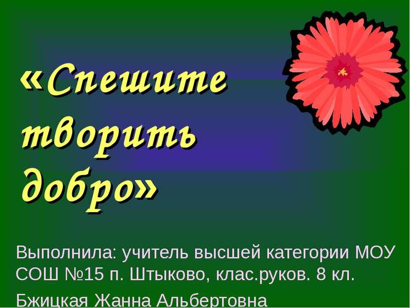«Спешите творить добро» Выполнила: учитель высшей категории МОУ СОШ №15 п. Шт...
