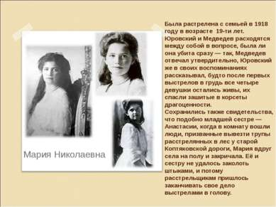 Была растрелена с семьей в 1918 году в возрасте 19-ти лет. Юровский и Медведе...