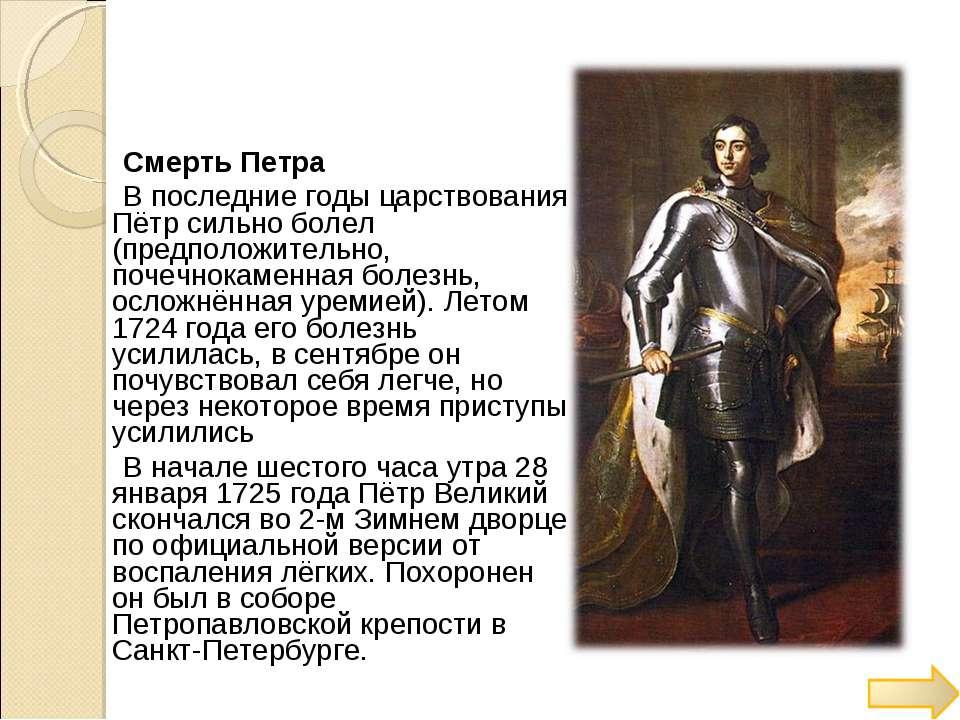 Смерть Петра В последние годы царствования Пётр сильно болел (предположительн...