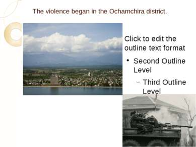 The violence began in the Ochamchira district. Click to edit the outline text...