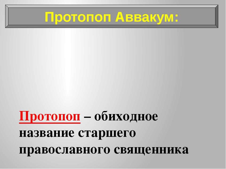 Протопоп – обиходное название старшего православного священника Протопоп Авва...
