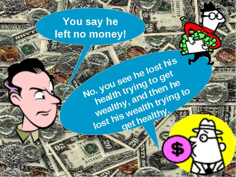 You say he left no money! No. you see he lost his health trying to get wealth...