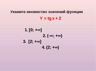 Укажите множество значений функции Y = tg x + 2 1. [0; +∞] 2. (-∞; +∞) 3. [2;...